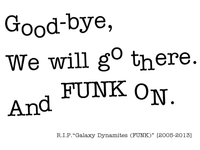 Good-bye, We will go there. And FUNK ON. R.I.P. Galaxy Dynamites (FUNK) [2005-2013]